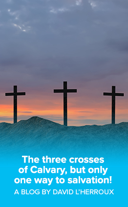 The three crosses  of Calvary, but only  one way to salvation! A blog by David L'Herroux