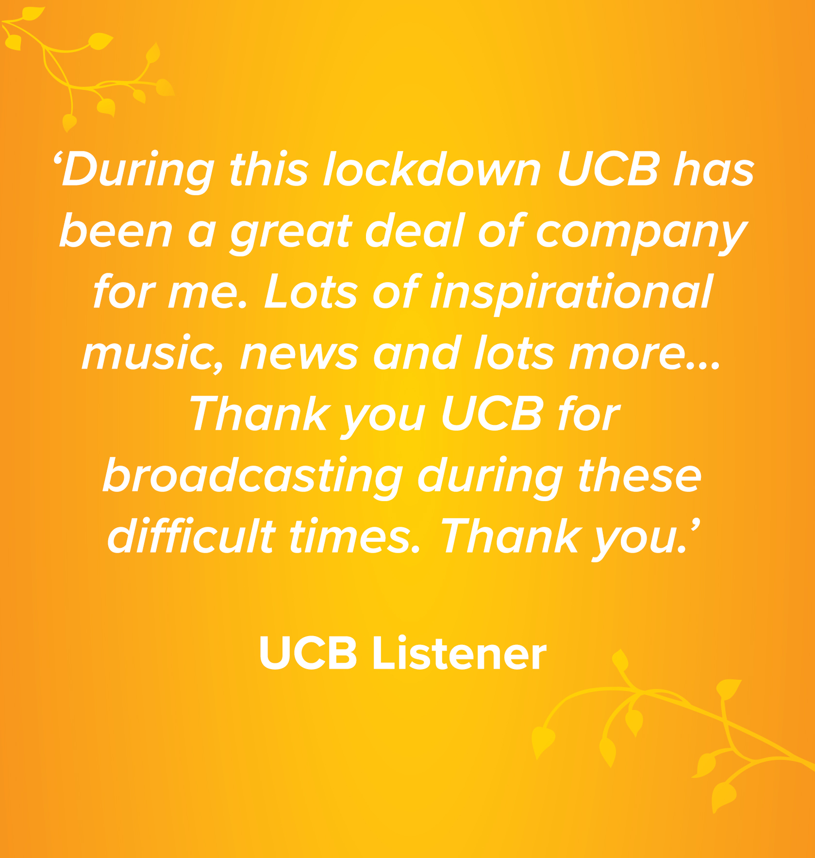 'During this lockdown UCB has been a great deal of company for me. Lots of inspirational music, news and lots more… Thank you UCB for broadcasting during these difficult times. Thank you.' UCB Listener