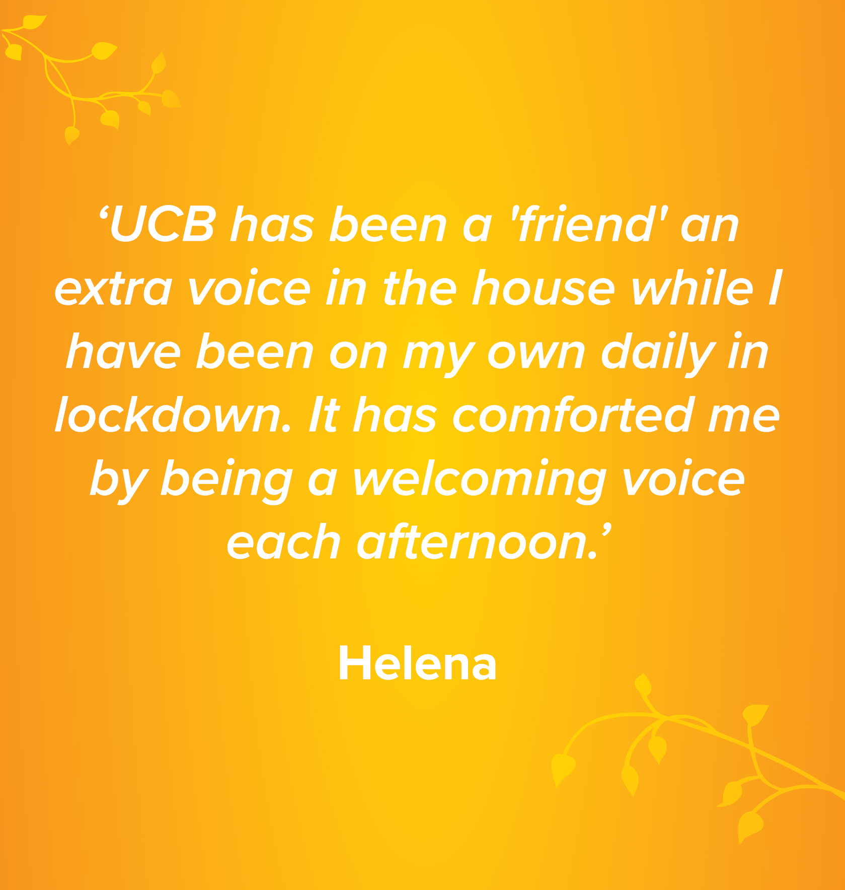 'UCB has been a 'friend' an extra voice in the house while I have been on my own daily in lockdown. It has comforted me by being a welcoming voice each afternoon.' Helena