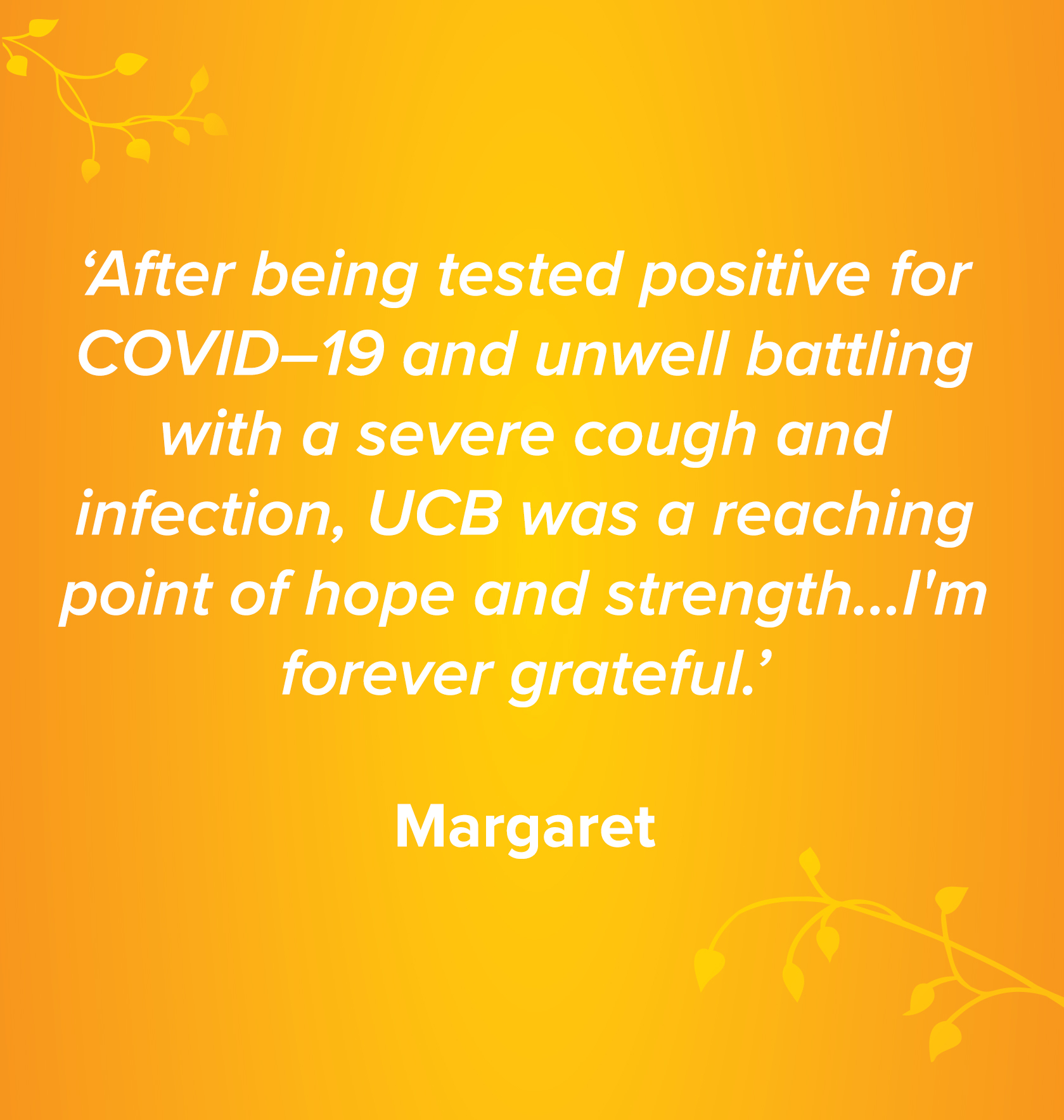 ''After being tested positive for COVID–19 and unwell battling with a severe cough and infection, UCB was a reaching point of hope and strength…I'm forever grateful.' Margaret