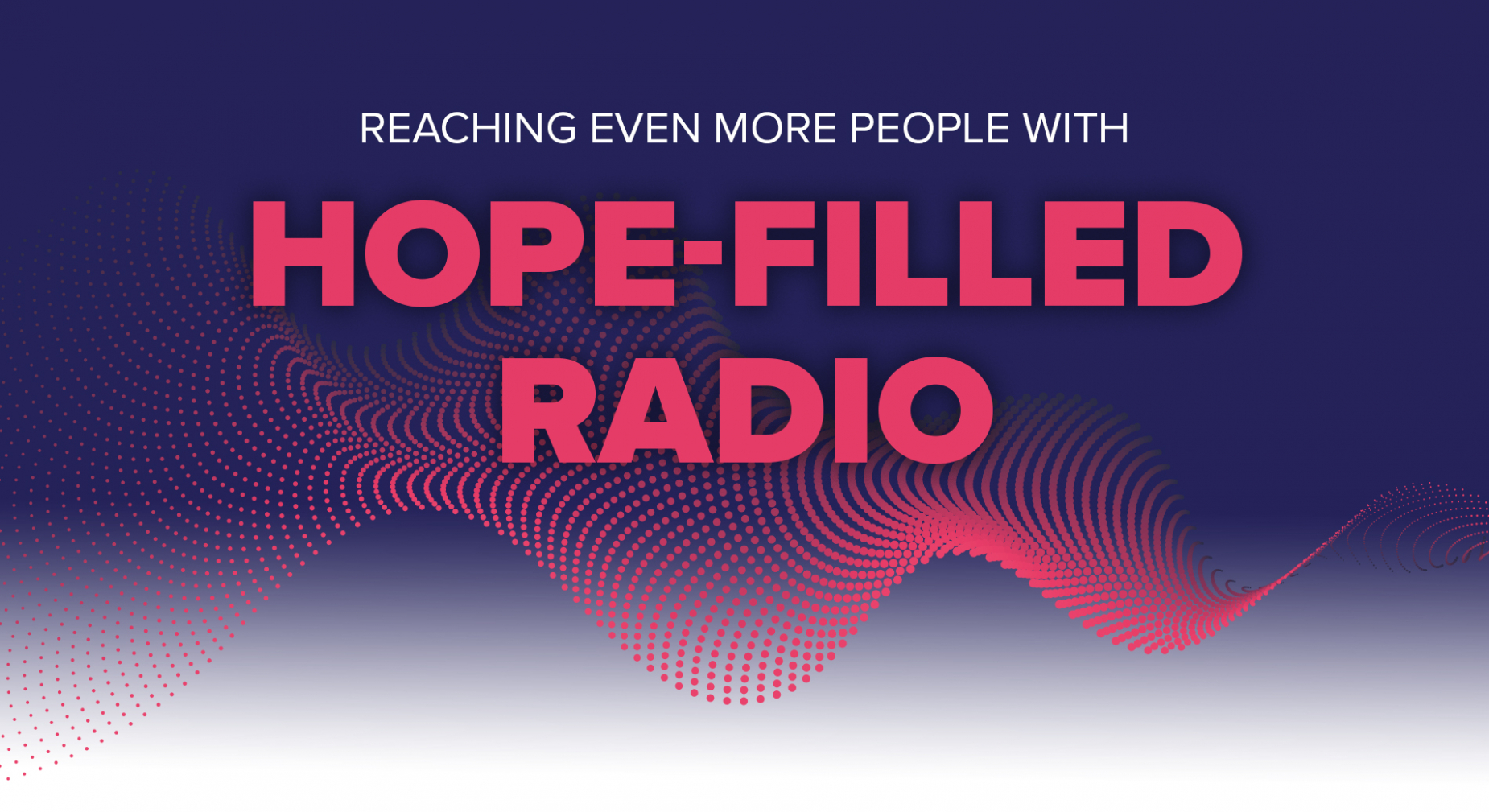 REACHING EVEN MORE PEOPLE WITH HOPE-FILLED RADIO