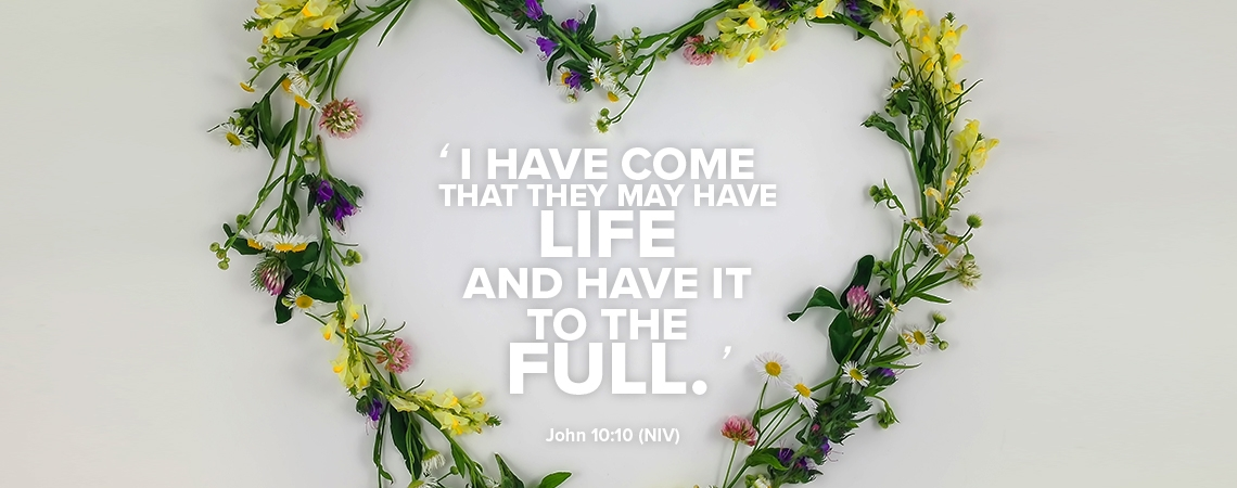 I have come that they may have life and have it to the Full. John 10:10 NIV