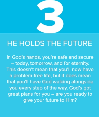 3) He holds the future. In God's hands, you're safe and secure – today, tomorrow, and for eternity.
