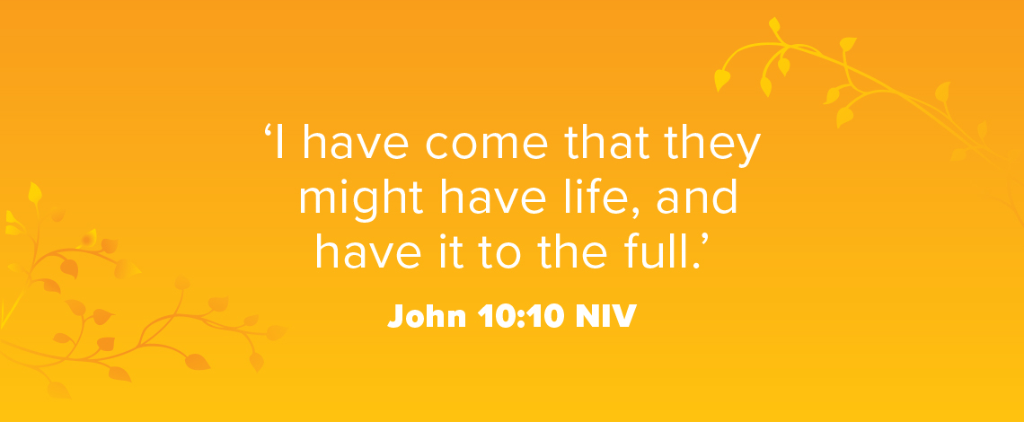 'I have come that they may have life, and have it to the full.' John 10:10 NIV