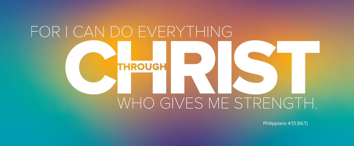 For I can do everything through Christ who gives me strength. Philippians 4:13 NLT