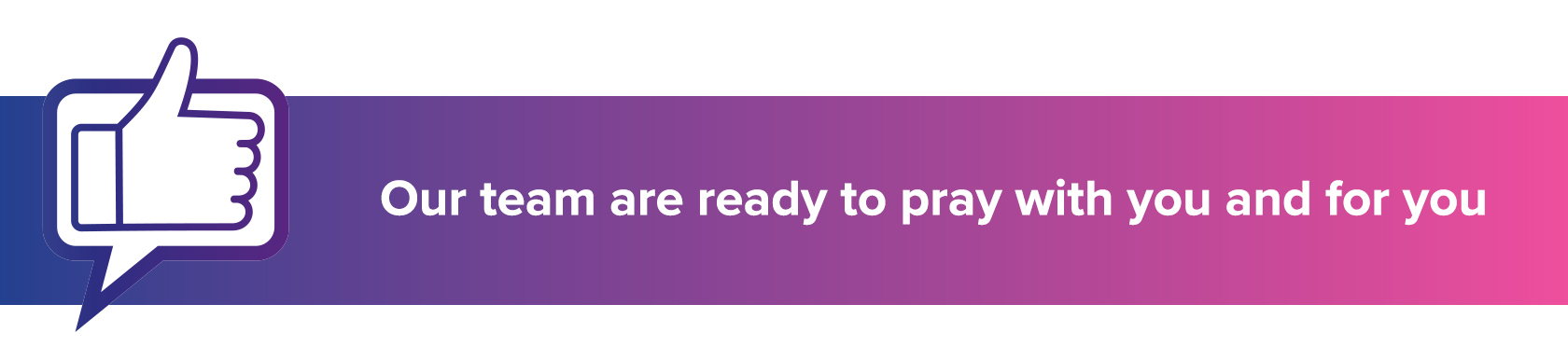 Our team are ready to pray with you and for you