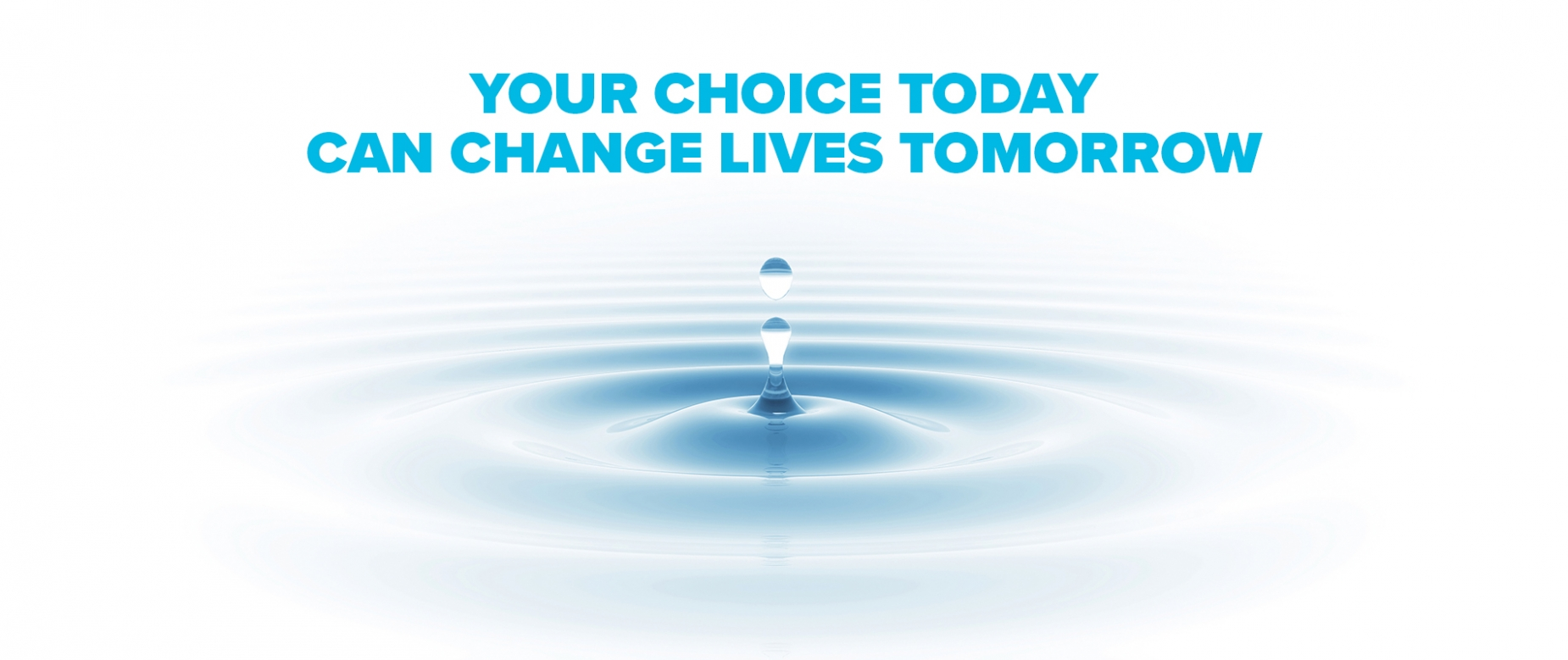 Your choice today can change lives tomorrow.