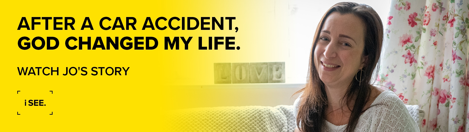 'After a car accident,  God changed my life.' Watch Jo's Story