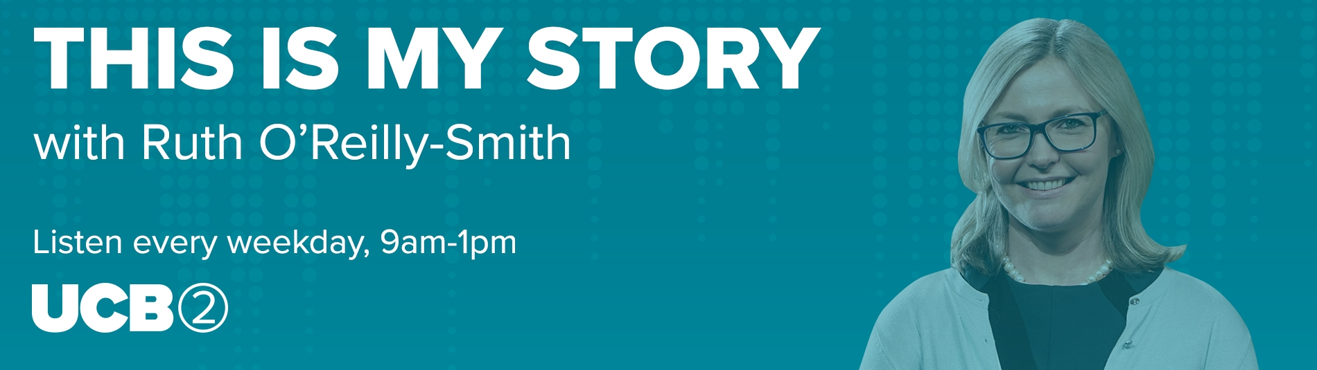 This is my story with Ruth O'Reilly Smith - Listen 9am-1pm UCB2
